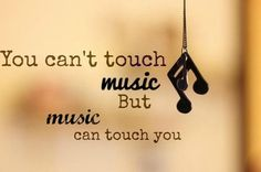 """You can't touch music, but music can touch you."""