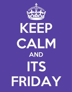 Keep calm and its friday...hopefully!