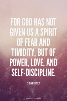 For God has not given us a spirit of fear and timidity, but of power, love, and self-discipline. - 2 Timothy 1:7