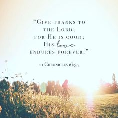 """Oh give thanks to the Lord, for he is good; for his steadfast love endures forever!"" ‭‭1 Chronicles‬ ‭16:34‬ ‭ESV‬‬"