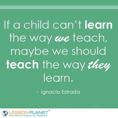 If a child can't learn the way we teach, maybe we should teach the way they learn. Ignacios Estrada
