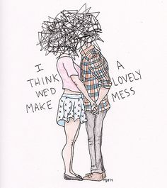 I think we'd make...A lovely mess <3