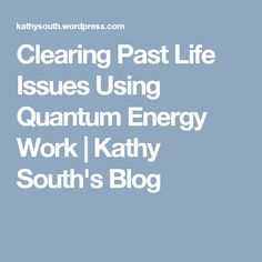 Clearing Past Life Issues Using Quantum Energy Work   Kathy South's Blog