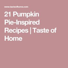 21 Pumpkin Pie-Inspired Recipes   Taste of Home