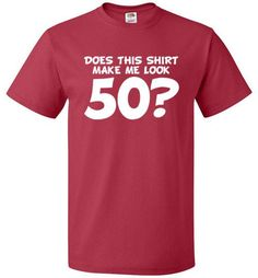 "Funny 50th Birthday Shirt 50 is the new 30! Why be ashamed of getting another year older when you're as young as you look? The ""Does This Shirt Make Me Look 50"" shirt is the perfect birthday gift for"