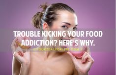 TROUBLE KICKING YOUR FOOD ADDICTION HERE'S WHY