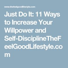 Just Do It: 11 Ways to Increase Your Willpower and Self-DisciplineTheFeelGoodLifestyle.com
