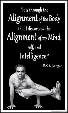 "BKS Iyengar Yoga Quote: ""It is through the alignment of the body that I discovered the alignment of the mind, self and intelligence."" .... #BKSIyengar #Inspirational #LifeQuote #YogaBenefits #YogaForAll #quoteoftheday #yogaquote"
