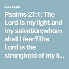 Psalms 27:1; The Lord is my light and my salvation;whom shall I fear?The Lord is the stronghold of my life;of whom shall I be afraid?