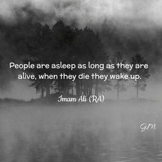 People are asleep as lonh as they are alive, when they die they wake up. Hazrat Ali Sayings, Imam Ali Quotes, Muslim Quotes, Quran Quotes, Religious Quotes, Faith Quotes, Life Quotes, Islamic Inspirational Quotes, Islamic Quotes
