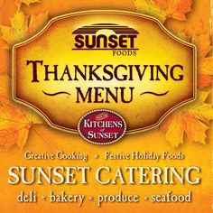 Serve the usual this THANKSGIVING – or perk things up! How 'bout BRIE in PASTRY? Fresh CRANBERRY CHUTNEY? CANDIED SWEET Potatoes? PUMPKIN SPICE Tart? CRANBERRY-APPLE Pie? You get the idea. Or choose our FULLY COOKED DINNER – with or w/out add-ons. For details, check out our CATERING MENU at www.sunsetfoods.com or any store. (Kindly order by Mon. 11/25.)