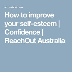 How to improve your self-esteem | Confidence | ReachOut Australia