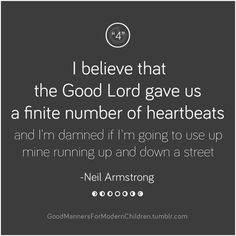 "(""4"") I believe that the Good Lord gave us a finite number of heartbeats… -Neil Armstrong"