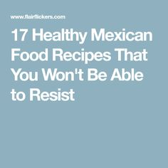 17 Healthy Mexican Food Recipes That You Won't Be Able to Resist
