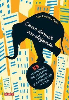 Como Domar Um Elefante – 53 Maneiras de Acalmar A Mente e Aproveitar A Vida