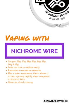 Vaping with Nichrome Wire Info  Gauges: 32g, 30g, 28g, 26g, 24g, 22g, 20g & 18g Does not rust or oxidize easily Resistant to corrosive elements Has a lower resistance, which allows it to heat up very rapidly when compared to Kanthal Wire  Great for cloud chasing http://atomizerwick.com/products/nichrome-resistance-wire  NOW OFFERING A FREE GIFT WITH ALL PURCHASES AT ATOMIZERWICK.COM!!!!