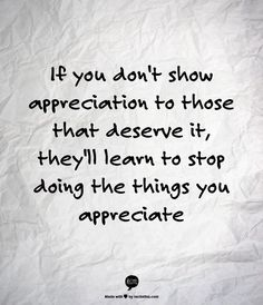 If you don't show appreciation to those that deserve it, they'll learn to stop doing the things you appreciate.