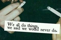 ; we all do things we said , we would never do ;