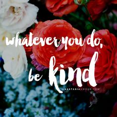 Whatever you do, be kind