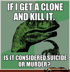 If i get a clone and kill it. / Is it considered suicide or murder?