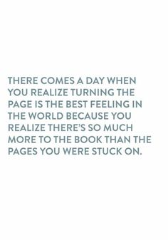 There comes a day when you realize turning the page is the best feeling in the world because you realize there's so much more to the book than the pages you were stuck on.