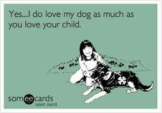 Yes...I do love my dog as much as you love your child.