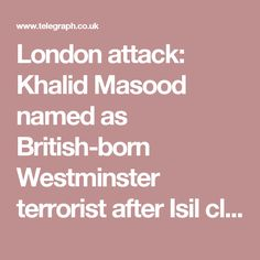 London attack: Khalid Masood named as British-born Westminster terrorist after Isil claims responsibility