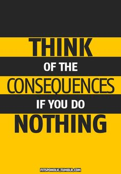 #Fuelisms : Think of the consequences if you do nothing.
