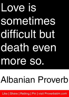 Love Is Sometimes Difficult But Death Even More So Albanian Proverb Proverbs Quotes