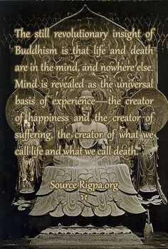 The still revolutionary insight of Buddhism is that life and death are in the mind, and nowhere else. Mind is revealed as the universal basis of experience—the creator of happiness and the creator of suffering, the creator of what we call life and what we call death. Source Rigpa.org
