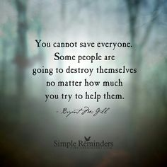 You cannot save everyone. Some people are going to destroy themselves no matter how much you try to help them.