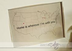 Anniversary Gift DIY - Home is wherever I'm with you.  Map with hearts drawn on places you've lived together.  LOVE IT!