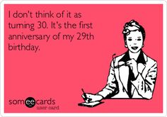 I don't think of it as turning 30. It's the first anniversary of ...
