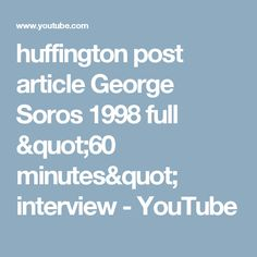 "huffington post article George Soros 1998 full ""60 minutes"" interview - YouTube"
