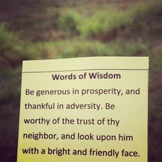 """Be generous in prosperity, and thankful in adversity. Be worthy of the trust of thy neighbour, and look upon him with a bright and friendly face."""