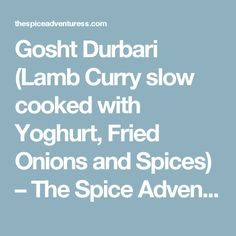 Gosht Durbari (Lamb Curry slow cooked with Yoghurt, Fried Onions and Spices) – The Spice Adventuress