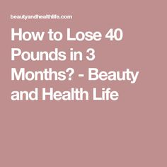 How to Lose 40 Pounds in 3 Months? - Beauty and Health Life