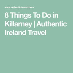 8 Things To Do in Killarney | Authentic Ireland Travel