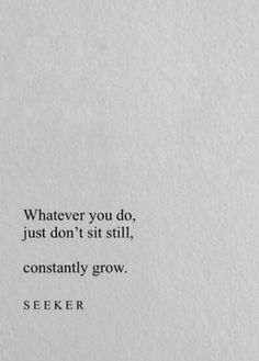 whatever you do, just dont sit still. constantly grow.