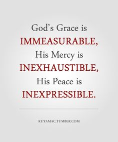 God's grace is immeasurable, His mercy is inexhaustible, His peace is inexpressible. - Praise & thank God for His all surpassing goodness!