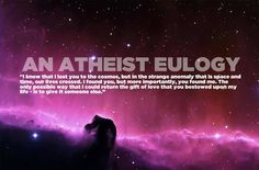 An Atheist Eulogy. Or just a beautiful eulogy this is what I want my partner to read at my funeral