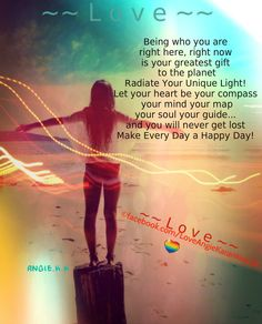 Being who you are, right here, right now is your greatest gift to the planet - Radiate Your Unique Light! Let your heart be your compass, your mind your map, your soul your guide...and you will never get lost...Make Every Day a Happy Day! ~ ~ L o v e ~ ~