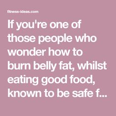 If you're one of those people who wonder how to burn belly fat, whilst eating good food, known to be safe for you then you're in the right place. Some of the foods which are considered 'safe' by the experts and the media are actually not safe, yet the government sits there watching you damage your health and get