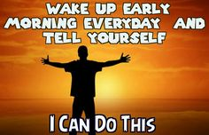 Wake up early  morning everyday and tell yourself  Yes I can do this