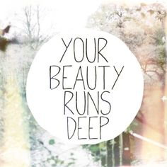 Your beauty runs deeper than a mirror or a photograph will EVER allow you to see. #truebeauty