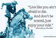 """""""Live like you ain't afraid to die"""" by Chris LeDoux Rodeo Quotes, Cowboy Quotes, Cowgirl Quote, Equestrian Quotes, Cowgirl And Horse, Horse Girl, Sign Quotes, Hunting Quotes, Baby Quotes"""