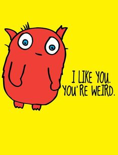 I like you. Weird just like me :) I Smile, Make Me Smile, I Like You, My Love, My Guy, Just For Laughs, Laugh Out Loud, The Funny, In This World
