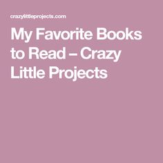 My Favorite Books to Read – Crazy Little Projects