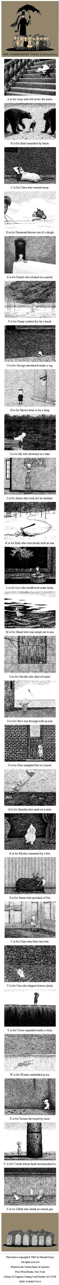 "The Gashlycrumb Tinies, by Edward Gorey (pub.1963) ~ One of Gorey's best-known books, it has been described as a ""sarcastic rebellion against a view of childhood that is sunny, idyllic, and instructive"". The morbid humor of the book comes in part from the mundane ways in which children die. Far from illustrating the dramatic and fantastical childhood nightmares, these scenarios instead poke fun at the banal paranoias that come as a part of parenting. #art #illustration"