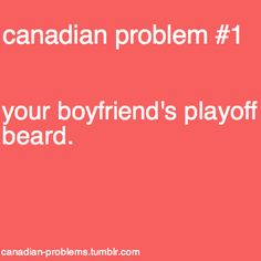 Canadian men do not shave their beards during hockey playoffs. Canadian women complain.   Not this Canadian woman...I live in Toronto